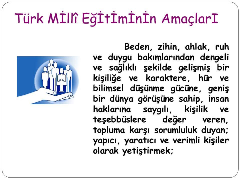 Türk Mİllî Eğİtİmİnİn AmaçlarI Beden, zihin, ahlak, ruh ve duygu bakımlarından dengeli ve sağlıklı şekilde gelişmiş bir kişiliğe ve karaktere, hür ve bilimsel düşünme gücüne, geniş bir dünya görüşüne sahip, insan haklarına saygılı, kişilik ve teşebbüslere değer veren, topluma karşı sorumluluk duyan; yapıcı, yaratıcı ve verimli kişiler olarak yetiştirmek;