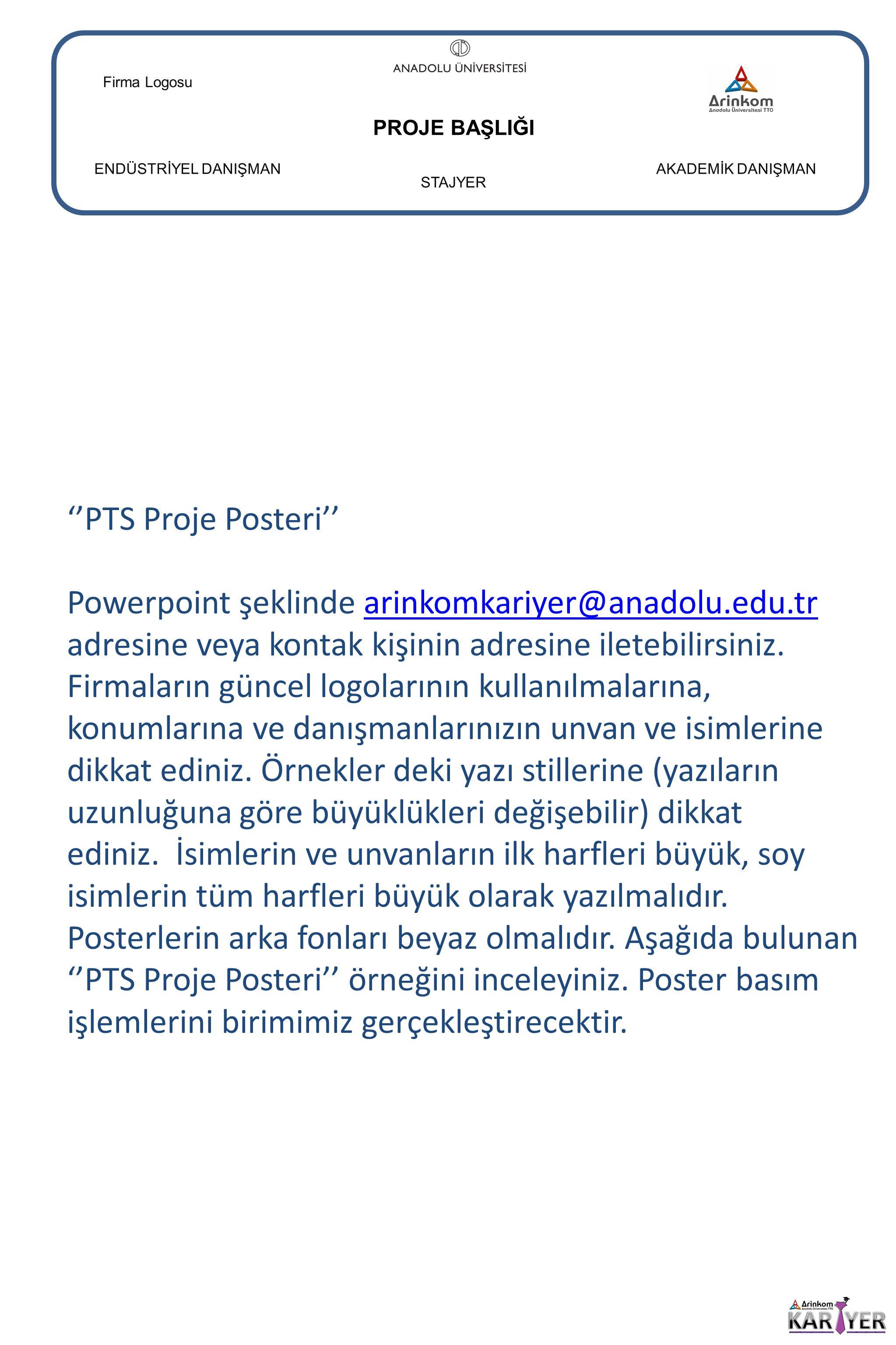 PROJE BAŞLIĞI ENDÜSTRİYEL DANIŞMANAKADEMİK DANIŞMAN STAJYER Firma Logosu ''PTS Proje Posteri'' Powerpoint şeklinde arinkomkariyer@anadolu.edu.tr adres
