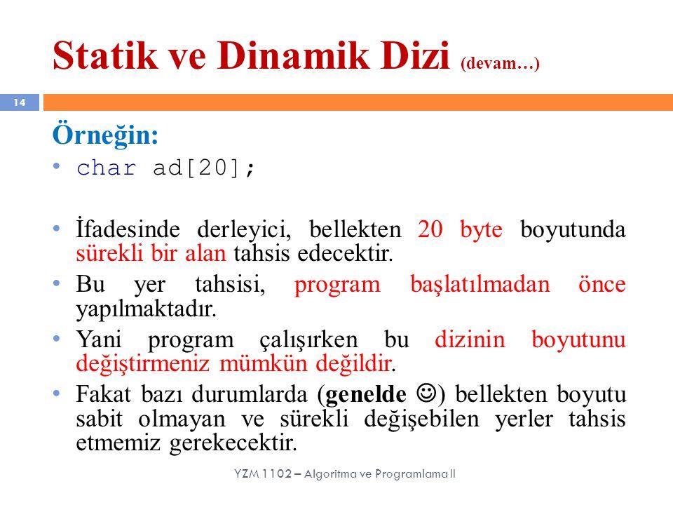 Statik ve Dinamik Dizi (devam…) 14 Örneğin: char ad[20]; İfadesinde derleyici, bellekten 20 byte boyutunda sürekli bir alan tahsis edecektir. Bu yer t