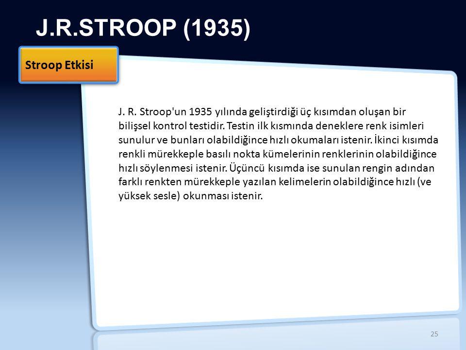 J.R.STROOP (1935) Stroop Etkisi 25 J. R. Stroop'un 1935 yılında geliştirdiği üç kısımdan oluşan bir bilişsel kontrol testidir. Testin ilk kısmında den