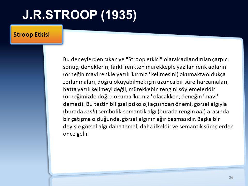J.R.STROOP (1935) Stroop Etkisi 26 Bu deneylerden çıkan ve Stroop etkisi olarak adlandırılan çarpıcı sonuç, deneklerin, farklı renkten mürekkeple yazılan renk adlarını (örneğin mavi renkle yazılı kırmızı kelimesini) okumakta oldukça zorlanmaları, doğru okuyabilmek için uzunca bir süre harcamaları, hatta yazılı kelimeyi değil, mürekkebin rengini söylemeleridir (örneğimizde doğru okuma kırmızı olacakken, deneğin mavi demesi).