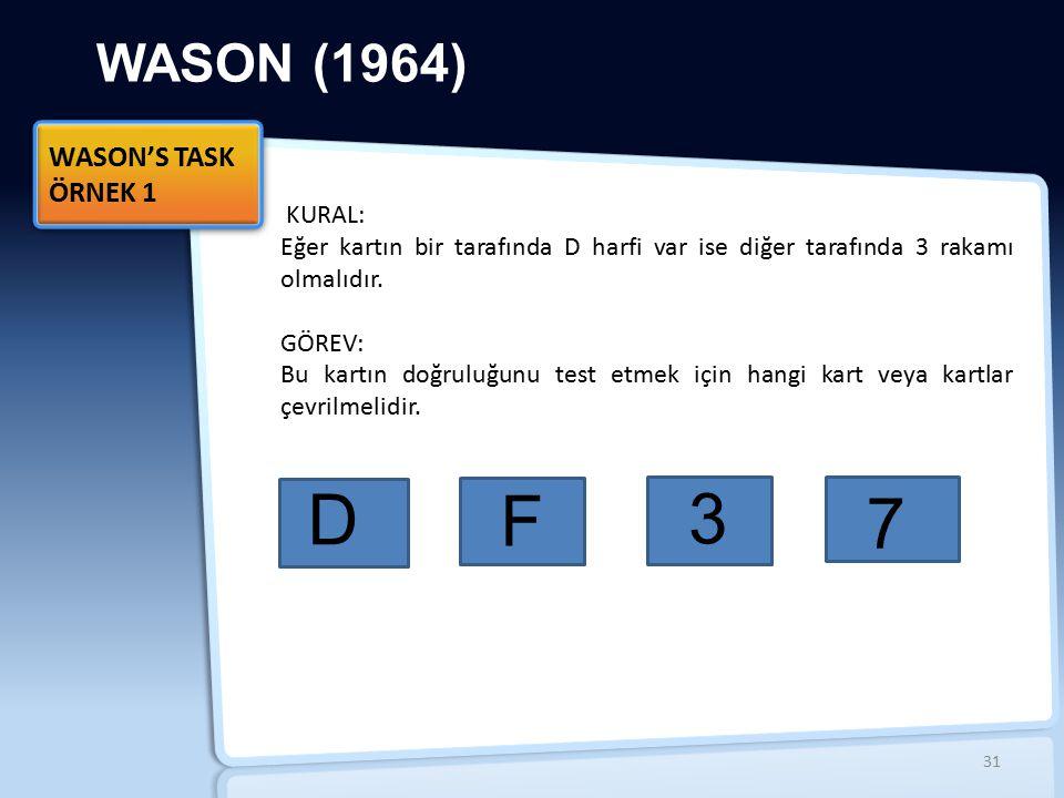 WASON (1964) WASON'S TASK ÖRNEK 1 WASON'S TASK ÖRNEK 1 KURAL: Eğer kartın bir tarafında D harfi var ise diğer tarafında 3 rakamı olmalıdır. GÖREV: Bu