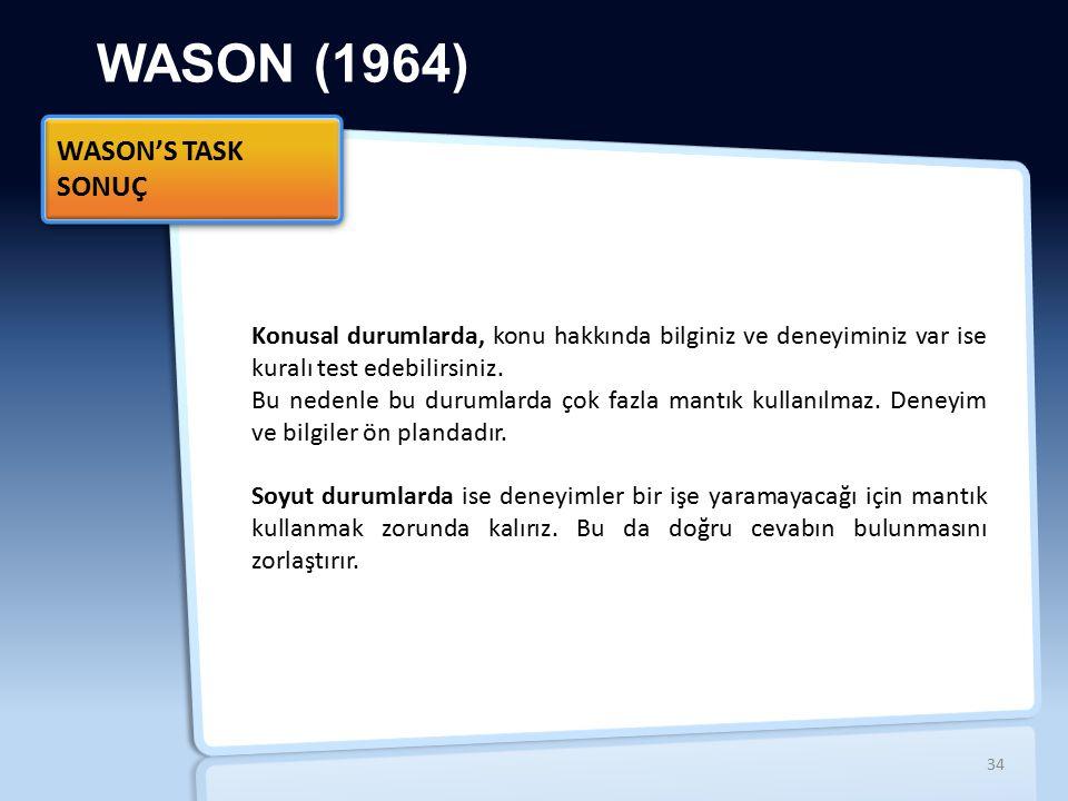WASON (1964) Konusal durumlarda, konu hakkında bilginiz ve deneyiminiz var ise kuralı test edebilirsiniz. Bu nedenle bu durumlarda çok fazla mantık ku