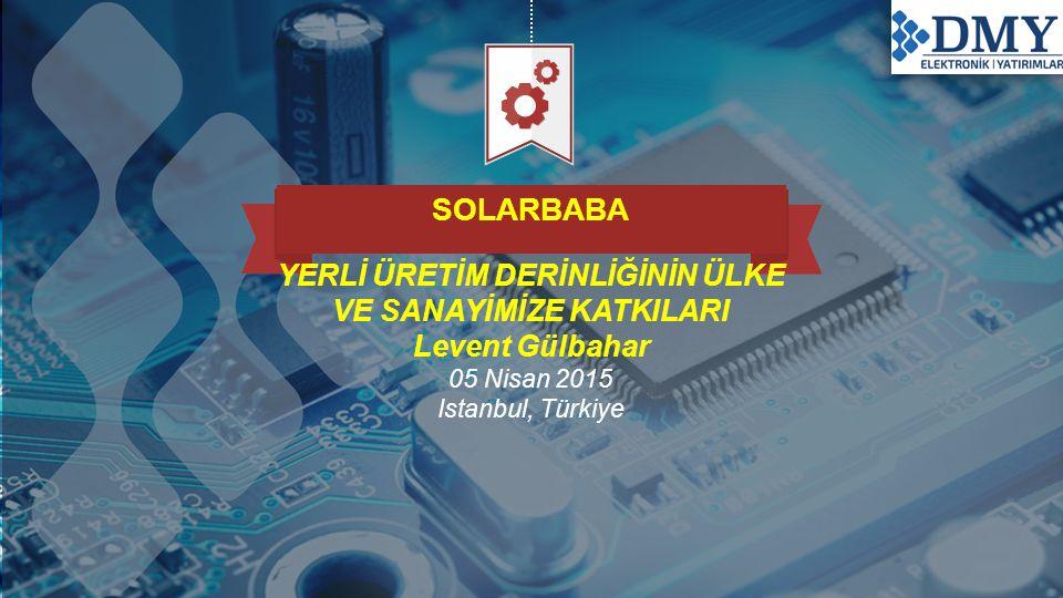 SOLARBABA YERLİ ÜRETİM DERİNLİĞİNİN ÜLKE VE SANAYİMİZE KATKILARI Levent Gülbahar 05 Nisan 2015 Istanbul, Türkiye