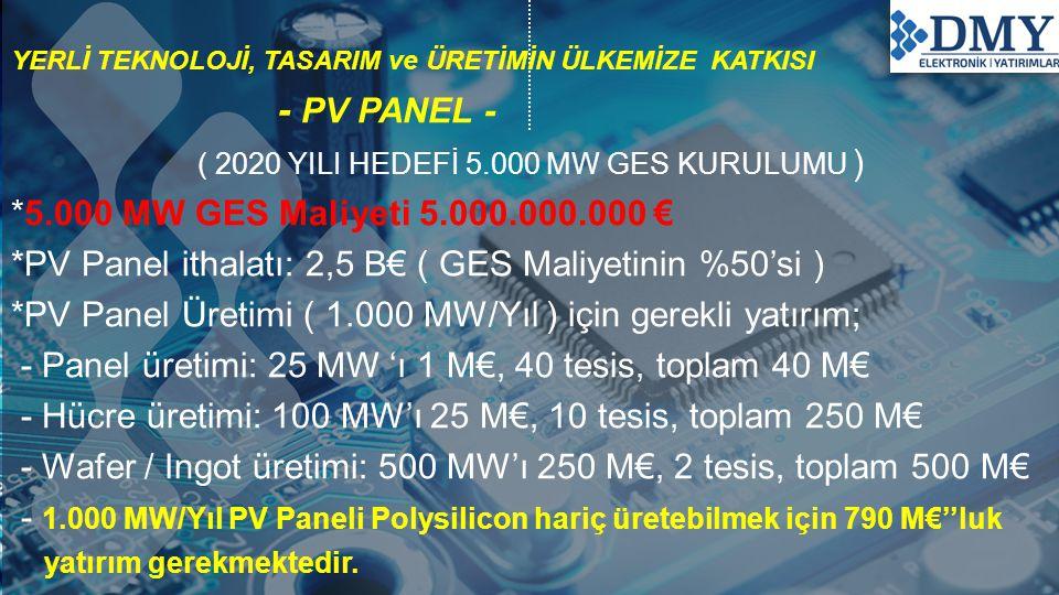YERLİ TEKNOLOJİ, TASARIM ve ÜRETİMİN ÜLKEMİZE KATKISI - PV PANEL - ( 2020 YILI HEDEFİ 5.000 MW GES KURULUMU ) *5.000 MW GES Maliyeti 5.000.000.000 € *