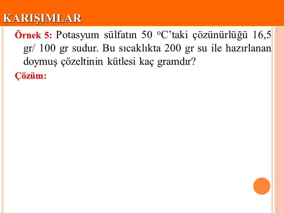 KARIŞIMLARKARIŞIMLAR Örnek 5: Örnek 5: Potasyum sülfatın 50 o C'taki çözünürlüğü 16,5 gr/ 100 gr sudur. Bu sıcaklıkta 200 gr su ile hazırlanan doymuş