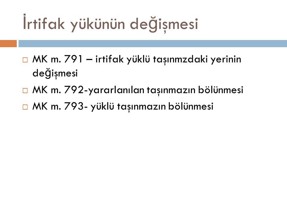 İ rtifak yükünün de ğ işmesi  MK m.791 – irtifak yüklü taşınmzdaki yerinin de ğ işmesi  MK m.