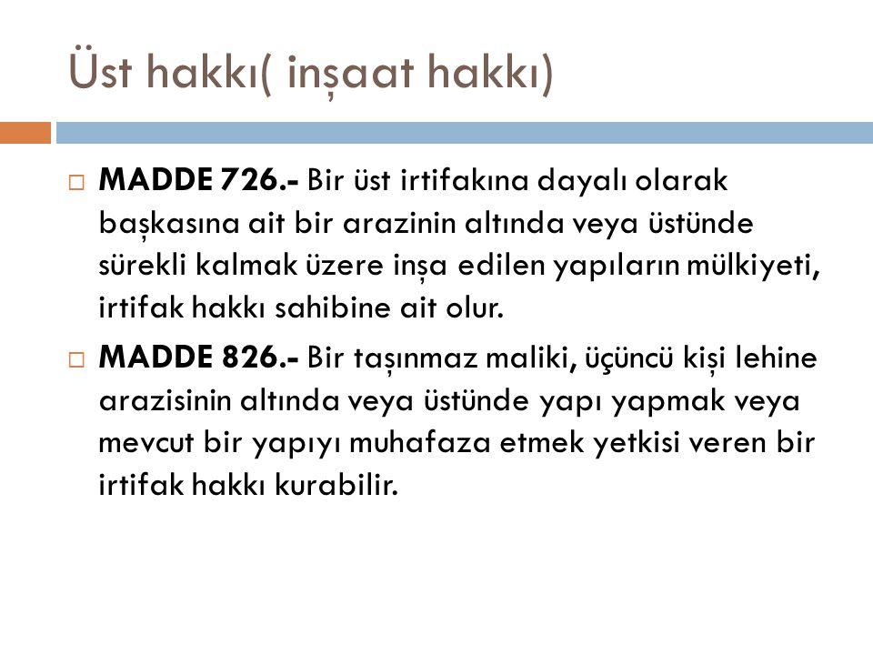 Üst hakkı( inşaat hakkı)  MADDE 726.- Bir üst irtifakına dayalı olarak başkasına ait bir arazinin altında veya üstünde sürekli kalmak üzere inşa edilen yapıların mülkiyeti, irtifak hakkı sahibine ait olur.