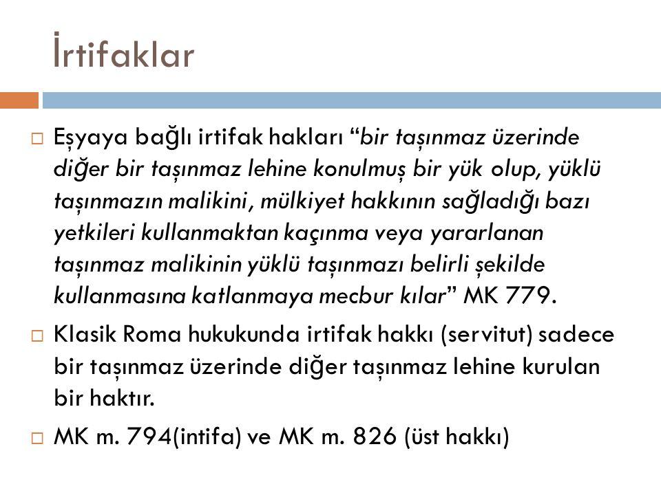 İ rtifaklar  Eşyaya ba ğ lı irtifak hakları bir taşınmaz üzerinde di ğ er bir taşınmaz lehine konulmuş bir yük olup, yüklü taşınmazın malikini, mülkiyet hakkının sa ğ ladı ğ ı bazı yetkileri kullanmaktan kaçınma veya yararlanan taşınmaz malikinin yüklü taşınmazı belirli şekilde kullanmasına katlanmaya mecbur kılar MK 779.