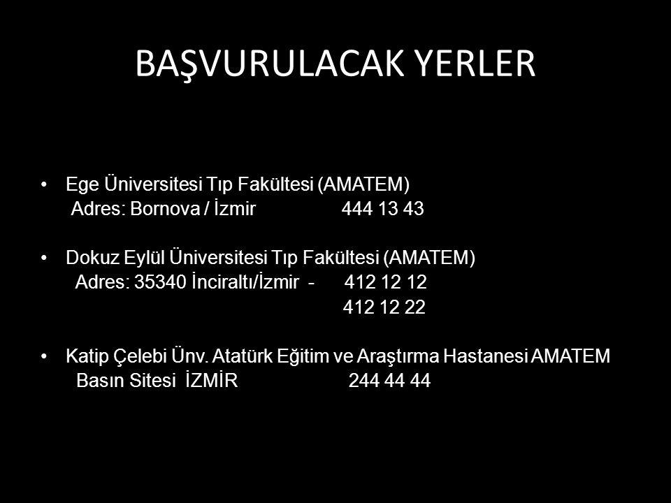 BAŞVURULACAK YERLER Ege Üniversitesi Tıp Fakültesi (AMATEM) Adres: Bornova / İzmir 444 13 43 Dokuz Eylül Üniversitesi Tıp Fakültesi (AMATEM) Adres: 35