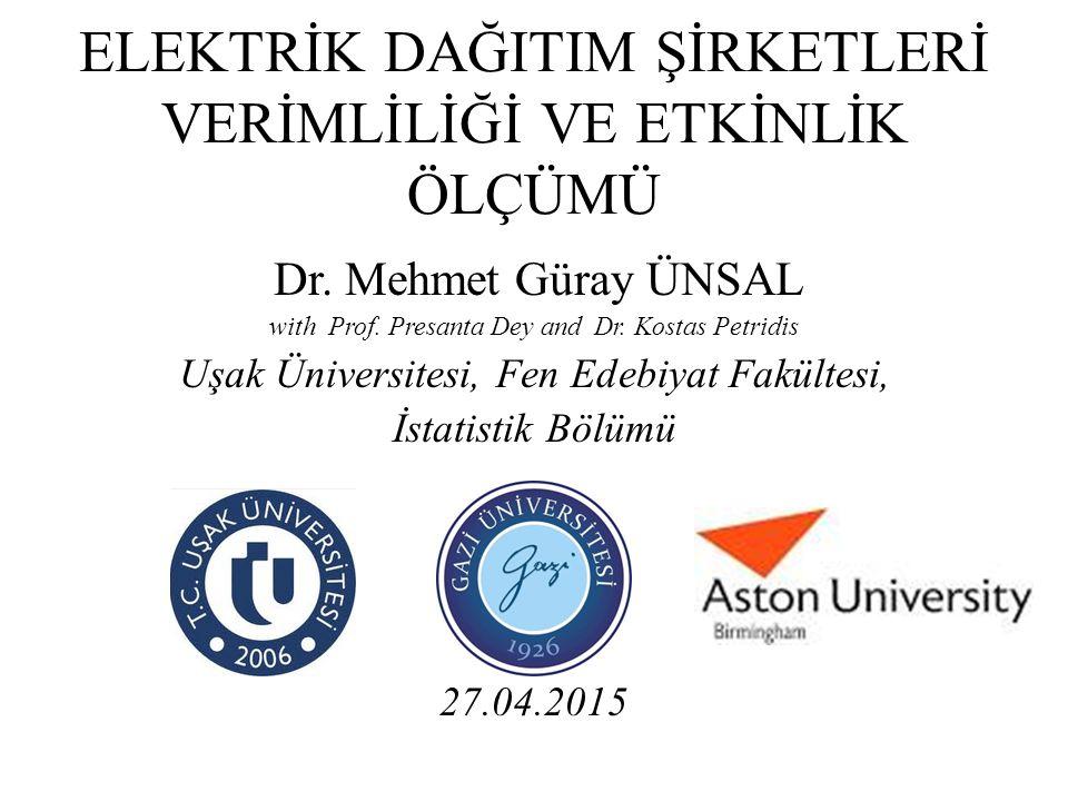 ELEKTRİK DAĞITIM ŞİRKETLERİ VERİMLİLİĞİ VE ETKİNLİK ÖLÇÜMÜ Dr. Mehmet Güray ÜNSAL with Prof. Presanta Dey and Dr. Kostas Petridis Uşak Üniversitesi, F