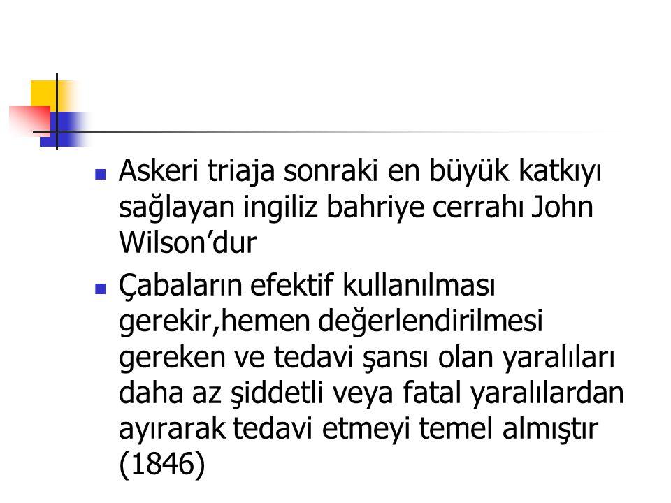 Askeri triaja sonraki en büyük katkıyı sağlayan ingiliz bahriye cerrahı John Wilson'dur Çabaların efektif kullanılması gerekir,hemen değerlendirilmesi gereken ve tedavi şansı olan yaralıları daha az şiddetli veya fatal yaralılardan ayırarak tedavi etmeyi temel almıştır (1846)