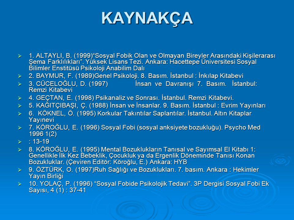 """KAYNAKÇA  1. ALTAYLI, B. (1999)""""Sosyal Fobik Olan ve Olmayan Bireyler Arasındaki Kişilerarası Şema Farklılıkları"""". Yüksek Lisans Tezi. Ankara: Hacett"""
