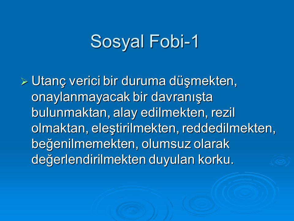 Sosyal Fobi-1  Utanç verici bir duruma düşmekten, onaylanmayacak bir davranışta bulunmaktan, alay edilmekten, rezil olmaktan, eleştirilmekten, redded