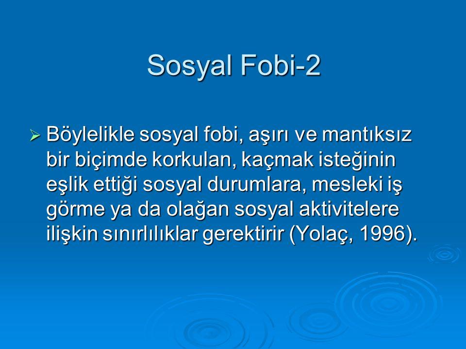 Sosyal Fobi-2  Böylelikle sosyal fobi, aşırı ve mantıksız bir biçimde korkulan, kaçmak isteğinin eşlik ettiği sosyal durumlara, mesleki iş görme ya d