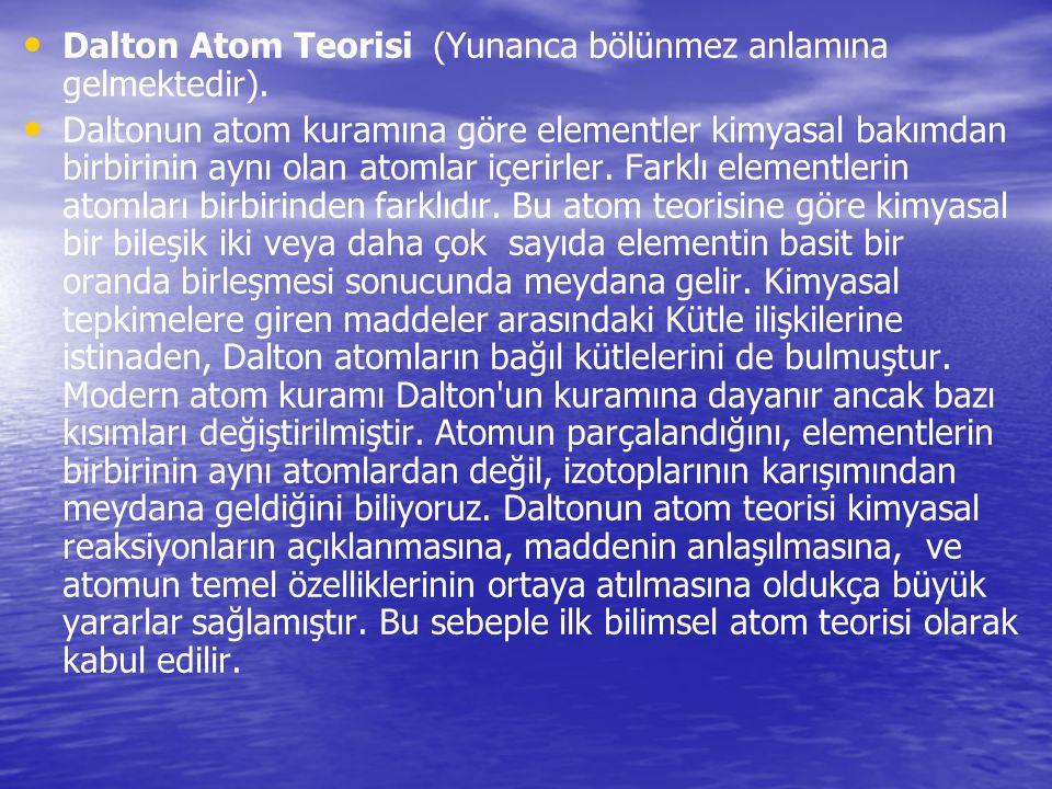 Dalton Atom Teorisi (Yunanca bölünmez anlamına gelmektedir). Daltonun atom kuramına göre elementler kimyasal bakımdan birbirinin aynı olan atomlar içe
