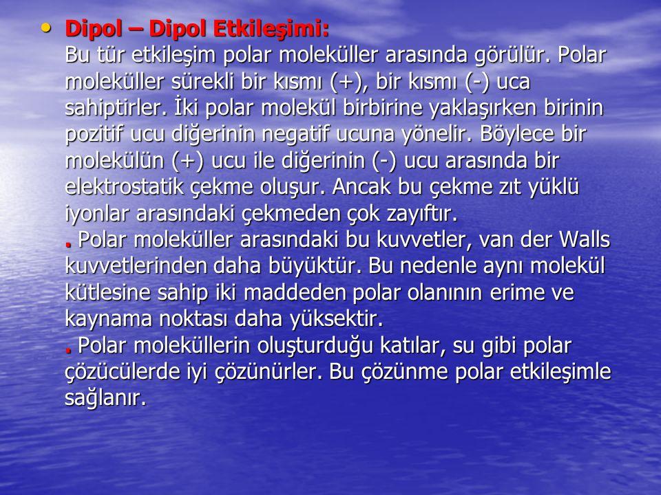 Dipol – Dipol Etkileşimi: Bu tür etkileşim polar moleküller arasında görülür. Polar moleküller sürekli bir kısmı (+), bir kısmı (-) uca sahiptirler. İ