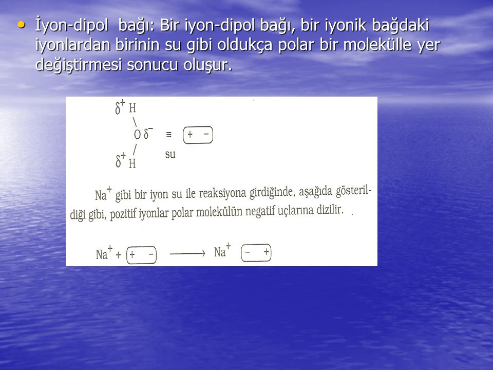 İyon-dipol bağı: Bir iyon-dipol bağı, bir iyonik bağdaki iyonlardan birinin su gibi oldukça polar bir molekülle yer değiştirmesi sonucu oluşur. İyon-d