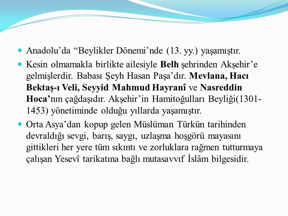 """Anadolu'da """"Beylikler Dönemi'nde (13. yy.) yaşamıştır. Kesin olmamakla birlikte ailesiyle Belh şehrinden Akşehir'e gelmişlerdir. Babası Şeyh Hasan Paş"""