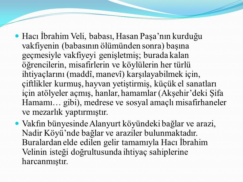 Hacı İbrahim Veli Vakfı'nın (H./770- M.1368) tarihli vakfiyenâmesinde(Vakfi- yenâme aynı zamanda edebî bir değerdir; mükemmel bir üslûpla kaleme alınmış, özünde incelik, özgünlük ve güzellik bulunan bir sertifikadır.) vakfiyenin çalışmaları ve malları belirtilmiştir.