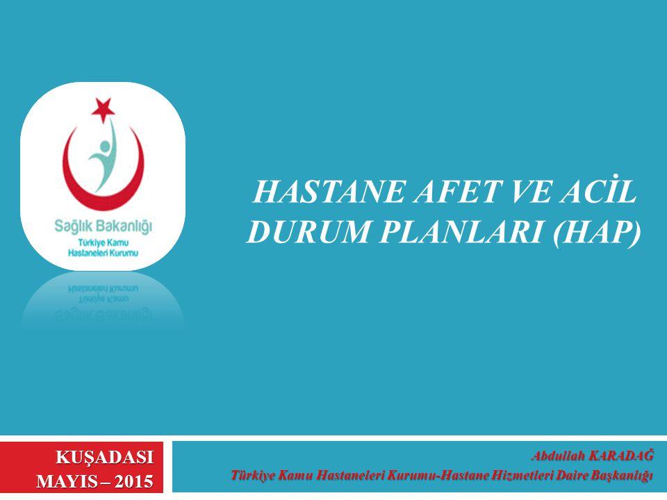 Abdullah KARADAĞ Türkiye Kamu Hastaneleri Kurumu-Hastane Hizmetleri Daire Başkanlığı KUŞADASI MAYIS – 2015 HASTANE AFET VE ACİL DURUM PLANLARI (HAP)