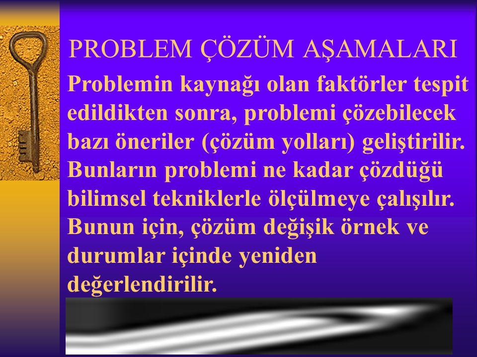 PROBLEM ÇÖZÜM AŞAMALARI Problemin kaynağı olan faktörler tespit edildikten sonra, problemi çözebilecek bazı öneriler (çözüm yolları) geliştirilir.