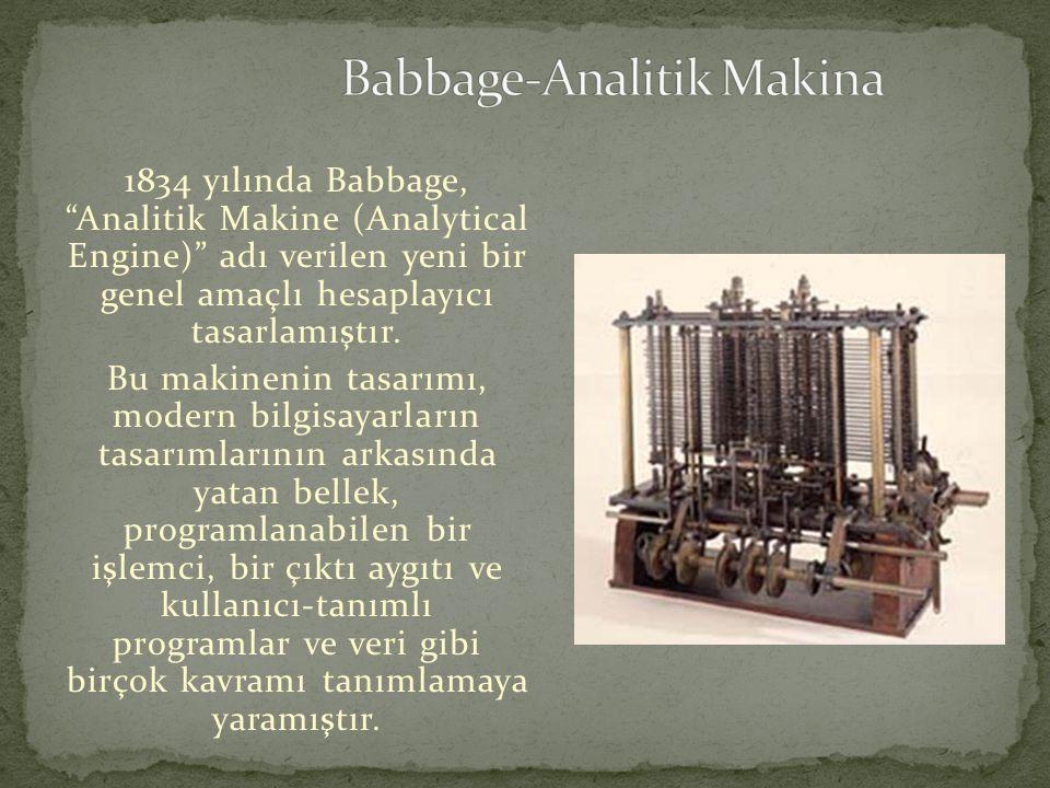 """1834 yılında Babbage, """"Analitik Makine (Analytical Engine)"""" adı verilen yeni bir genel amaçlı hesaplayıcı tasarlamıştır. Bu makinenin tasarımı, modern"""