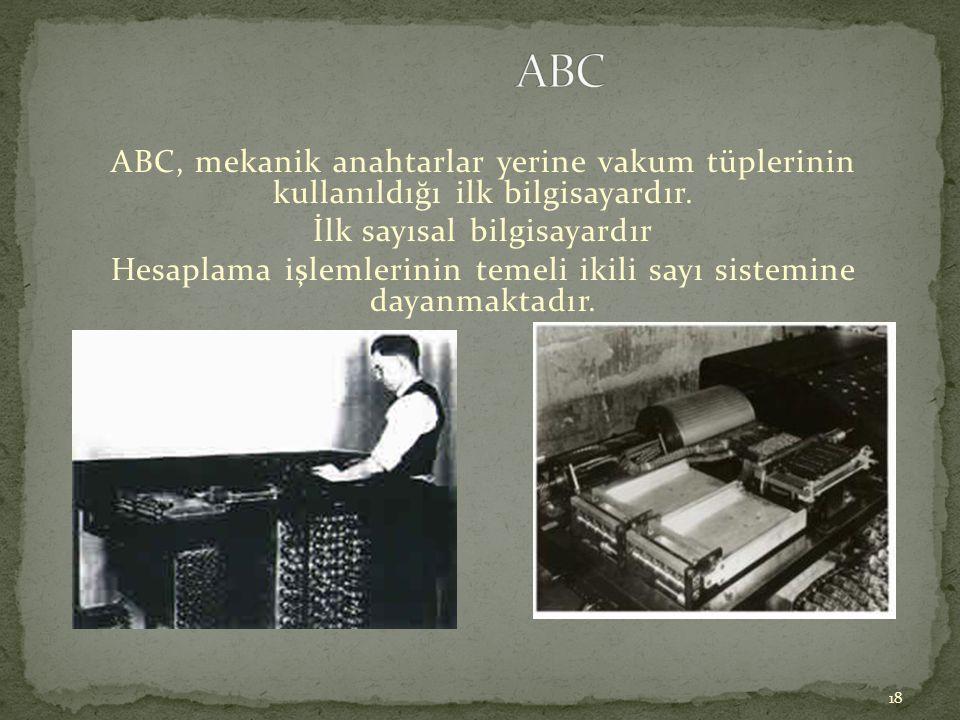18 ABC, mekanik anahtarlar yerine vakum tüplerinin kullanıldığı ilk bilgisayardır. İlk sayısal bilgisayardır Hesaplama işlemlerinin temeli ikili sayı