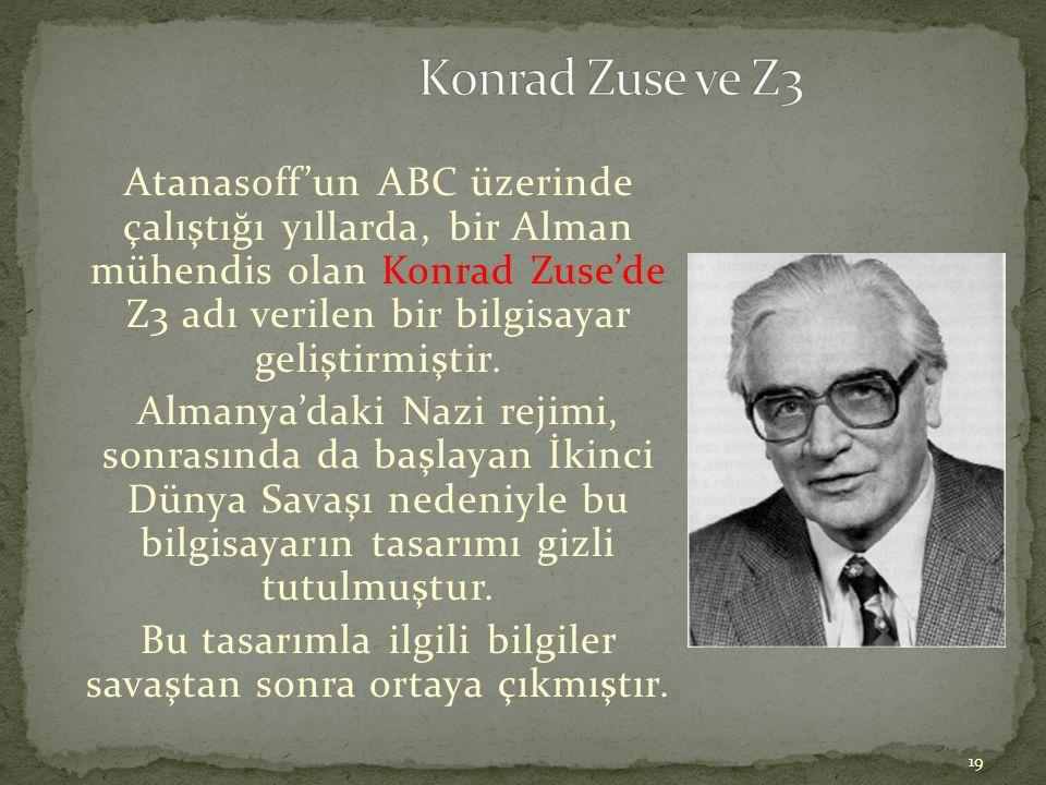 19 Atanasoff'un ABC üzerinde çalıştığı yıllarda, bir Alman mühendis olan Konrad Zuse'de Z3 adı verilen bir bilgisayar geliştirmiştir. Almanya'daki Naz