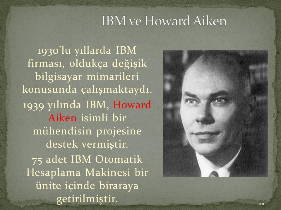 20 1930'lu yıllarda IBM firması, oldukça değişik bilgisayar mimarileri konusunda çalışmaktaydı. 1939 yılında IBM, Howard Aiken isimli bir mühendisin p