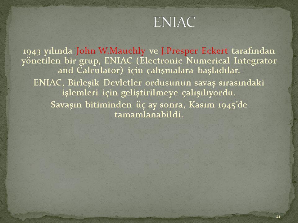 21 1943 yılında John W.Mauchly ve J.Presper Eckert tarafından yönetilen bir grup, ENIAC (Electronic Numerical Integrator and Calculator) için çalışmal