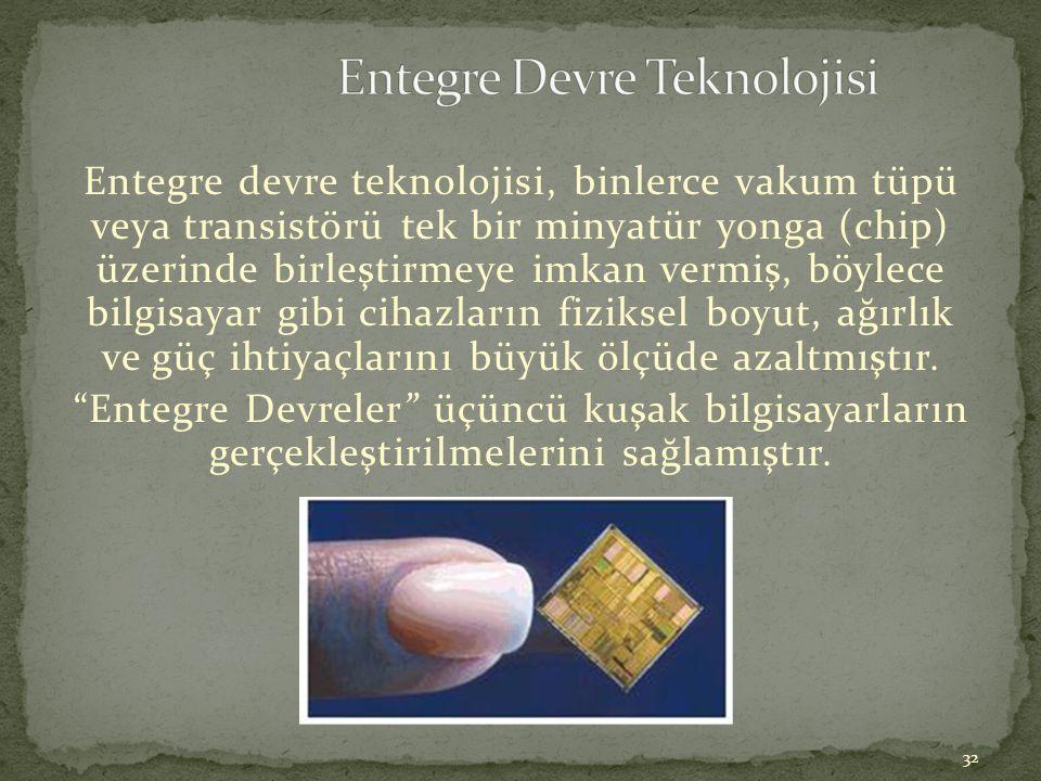 32 Entegre devre teknolojisi, binlerce vakum tüpü veya transistörü tek bir minyatür yonga (chip) üzerinde birleştirmeye imkan vermiş, böylece bilgisay