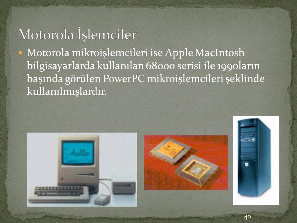 40 Motorola mikroişlemcileri ise Apple MacIntosh bilgisayarlarda kullanılan 68000 serisi ile 1990ların başında görülen PowerPC mikroişlemcileri şeklin