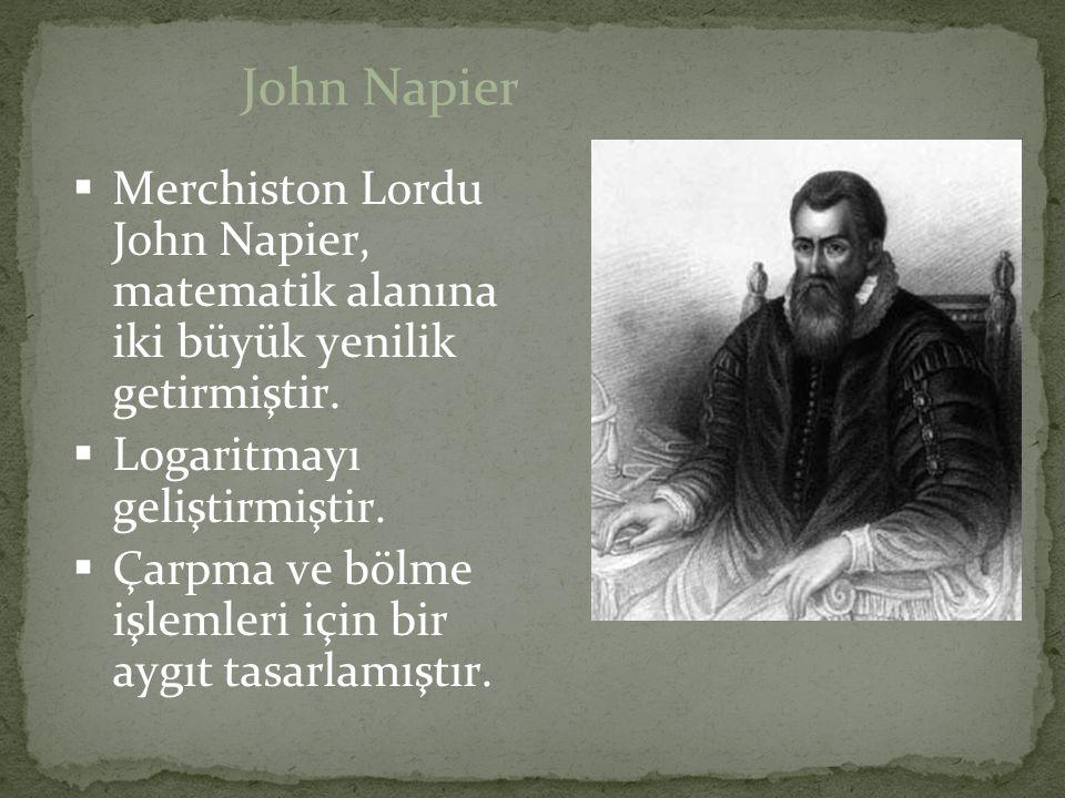  Merchiston Lordu John Napier, matematik alanına iki büyük yenilik getirmiştir.  Logaritmayı geliştirmiştir.  Çarpma ve bölme işlemleri için bir ay