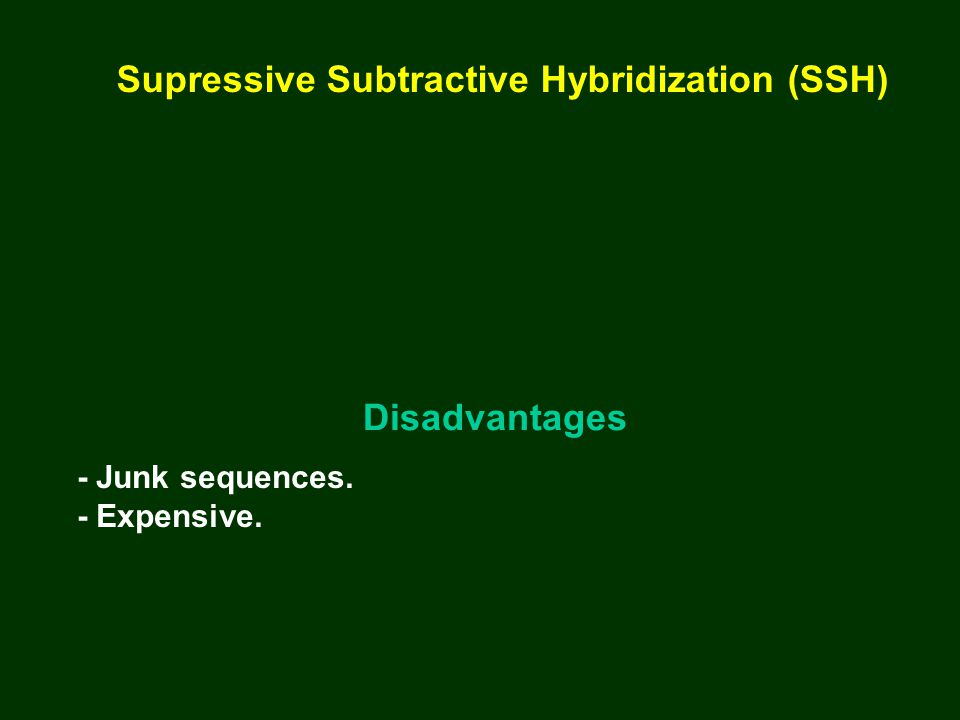 Disadvantages - Junk sequences. - Expensive. Supressive Subtractive Hybridization (SSH)