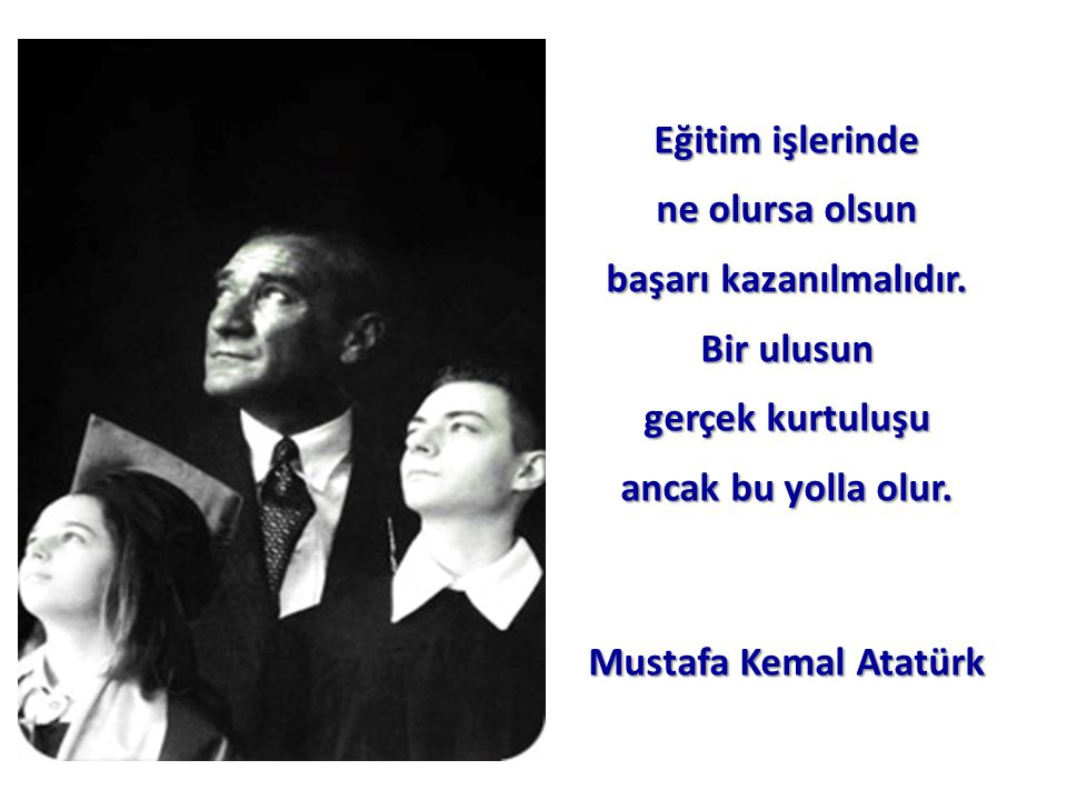 Eğitim işlerinde ne olursa olsun başarı kazanılmalıdır. Bir ulusun gerçek kurtuluşu ancak bu yolla olur. Mustafa Kemal Atatürk