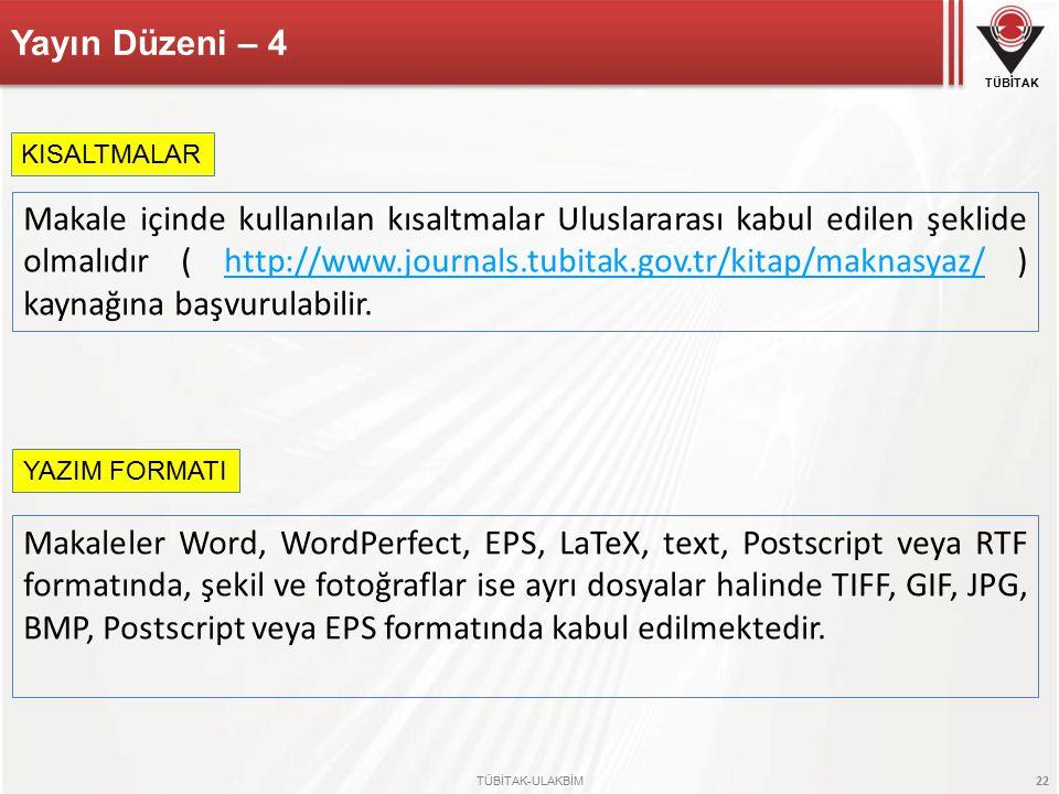 TÜBİTAK TÜBİTAK-ULAKBİM 22 Yayın Düzeni – 4 Makale içinde kullanılan kısaltmalar Uluslararası kabul edilen şeklide olmalıdır ( http://www.journals.tubitak.gov.tr/kitap/maknasyaz/ ) kaynağına başvurulabilir.http://www.journals.tubitak.gov.tr/kitap/maknasyaz/ KISALTMALAR YAZIM FORMATI Makaleler Word, WordPerfect, EPS, LaTeX, text, Postscript veya RTF formatında, şekil ve fotoğraflar ise ayrı dosyalar halinde TIFF, GIF, JPG, BMP, Postscript veya EPS formatında kabul edilmektedir.