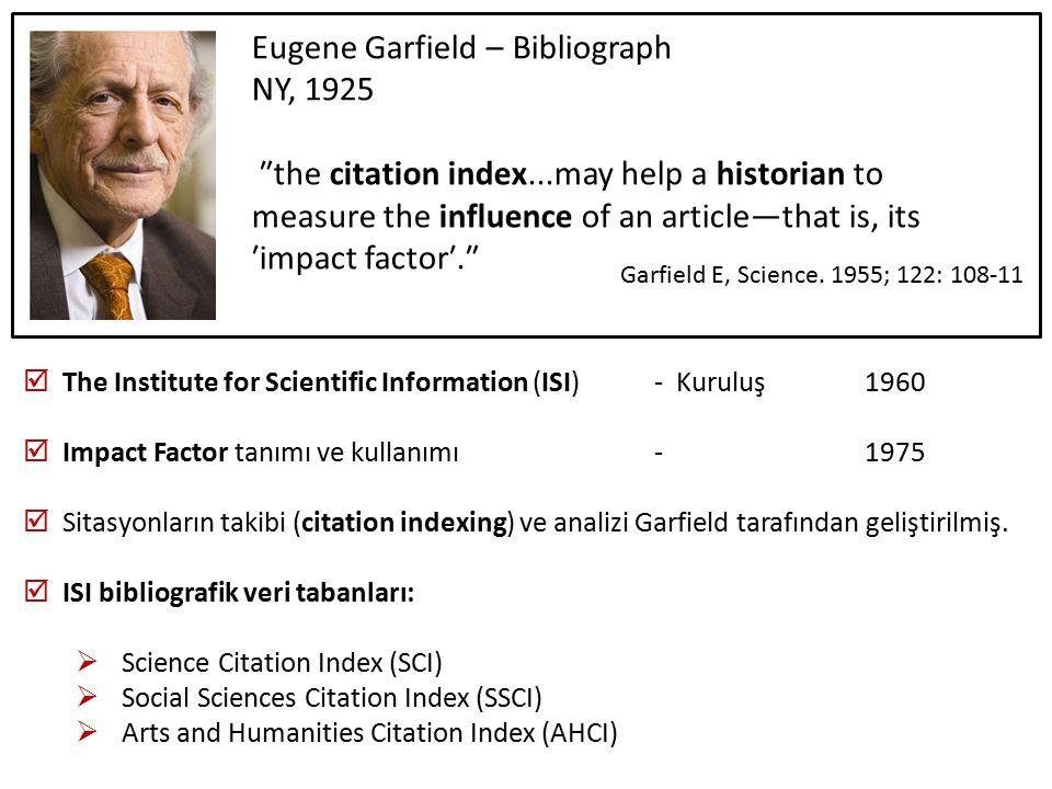  The Institute for Scientific Information (ISI)- Kuruluş 1960  Impact Factor tanımı ve kullanımı -1975  Sitasyonların takibi (citation indexing) ve analizi Garfield tarafından geliştirilmiş.