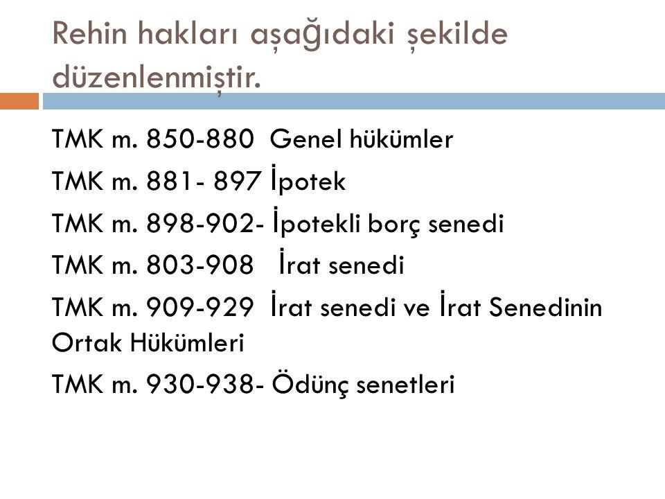 Rehin hakları aşa ğ ıdaki şekilde düzenlenmiştir. TMK m. 850-880 Genel hükümler TMK m. 881- 897 İ potek TMK m. 898-902- İ potekli borç senedi TMK m. 8