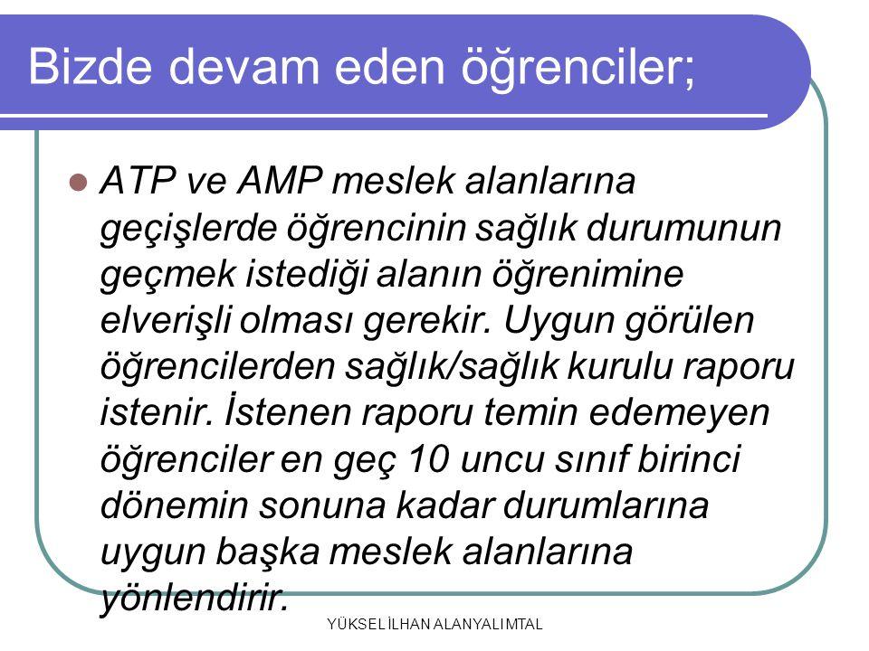 YÜKSEL İLHAN ALANYALI MTAL Bizde devam eden öğrenciler; ATP ve AMP meslek alanlarına geçişlerde öğrencinin sağlık durumunun geçmek istediği alanın öğr