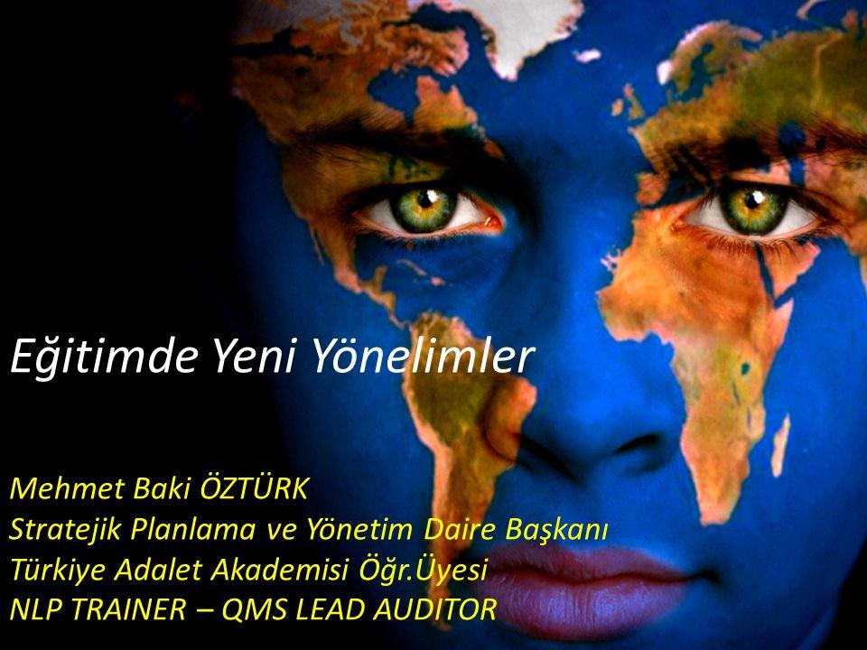Eğitimde Yeni Yönelimler Mehmet Baki ÖZTÜRK Stratejik Planlama ve Yönetim Daire Başkanı Türkiye Adalet Akademisi Öğr.Üyesi NLP TRAINER – QMS LEAD AUDI