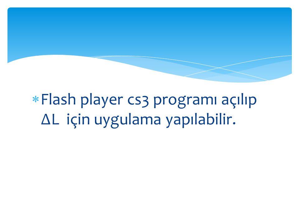  Flash player cs3 programı açılıp ∆L için uygulama yapılabilir.