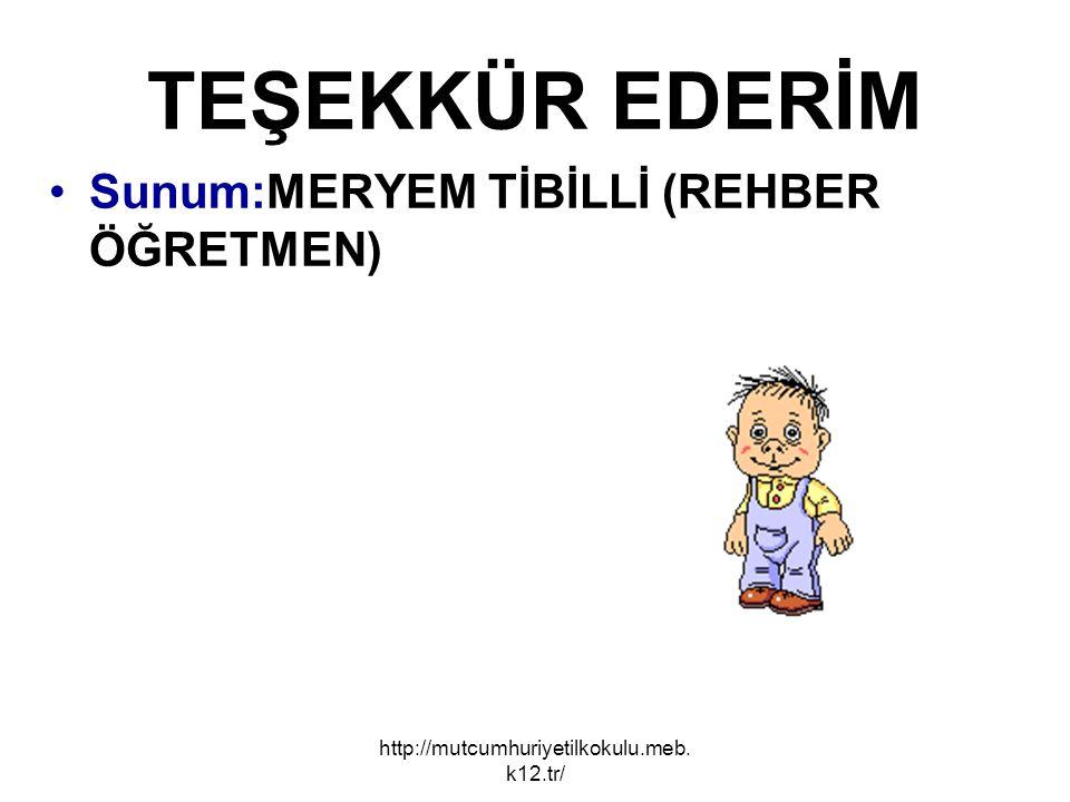 TEŞEKKÜR EDERİM Sunum:MERYEM TİBİLLİ (REHBER ÖĞRETMEN) http://mutcumhuriyetilkokulu.meb. k12.tr/