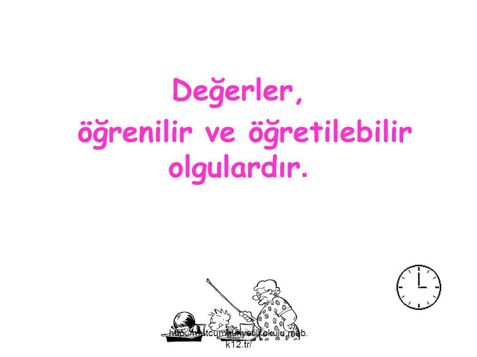 Değerler, öğrenilir ve öğretilebilir olgulardır. http://mutcumhuriyetilkokulu.meb. k12.tr/