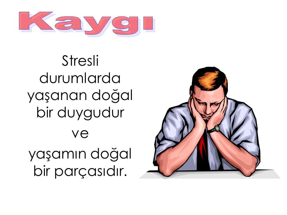 Stresli durumlarda yaşanan doğal bir duygudur ve yaşamın doğal bir parçasıdır.