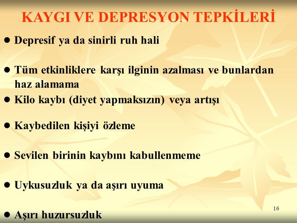 16 KAYGI VE DEPRESYON TEPKİLERİ ● Depresif ya da sinirli ruh hali ● Tüm etkinliklere karşı ilginin azalması ve bunlardan haz alamama ● Kilo kaybı (diy