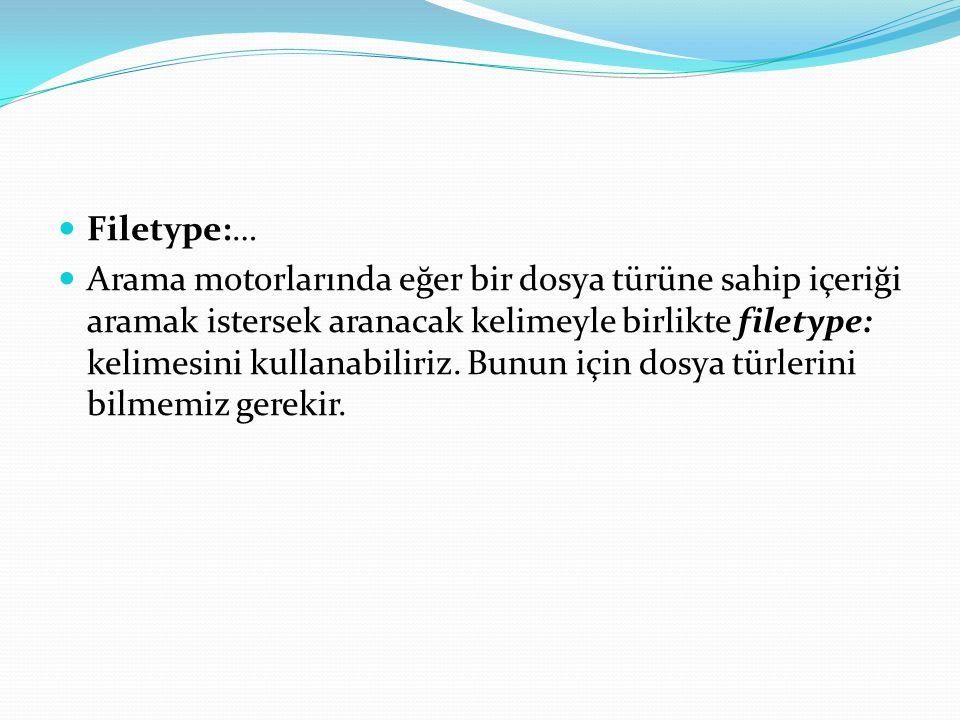 Filetype:… Arama motorlarında eğer bir dosya türüne sahip içeriği aramak istersek aranacak kelimeyle birlikte filetype: kelimesini kullanabiliriz.