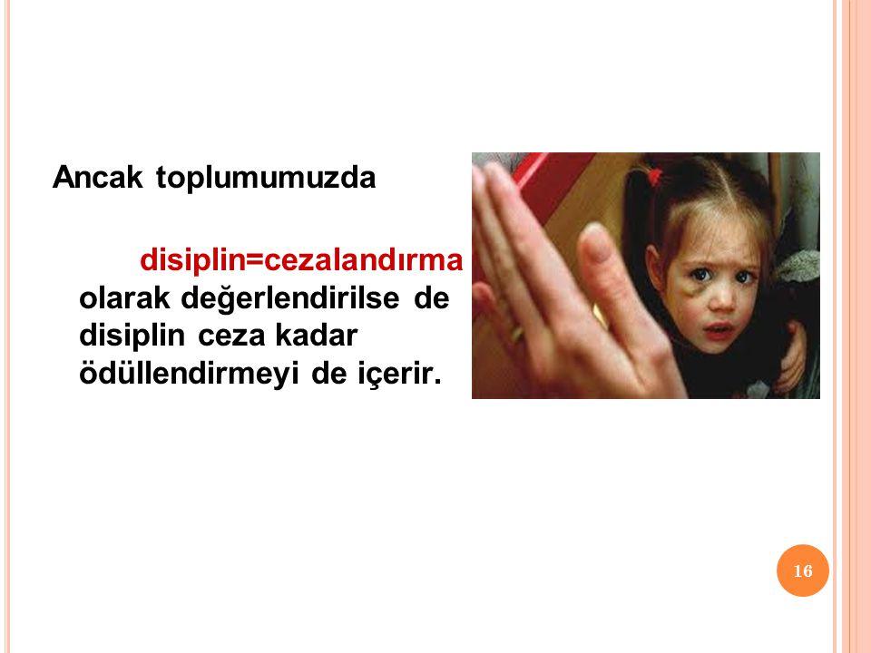 16 Ancak toplumumuzda disiplin=cezalandırma olarak değerlendirilse de disiplin ceza kadar ödüllendirmeyi de içerir.