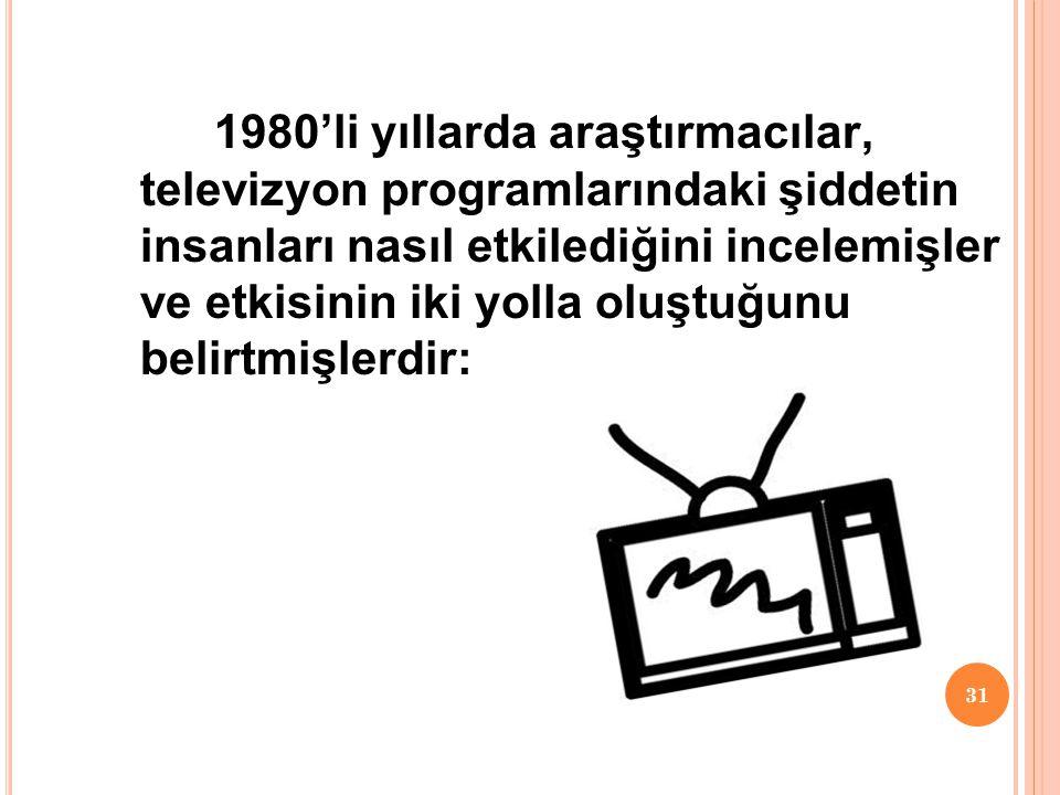 31 1980'li yıllarda araştırmacılar, televizyon programlarındaki şiddetin insanları nasıl etkilediğini incelemişler ve etkisinin iki yolla oluştuğunu belirtmişlerdir: