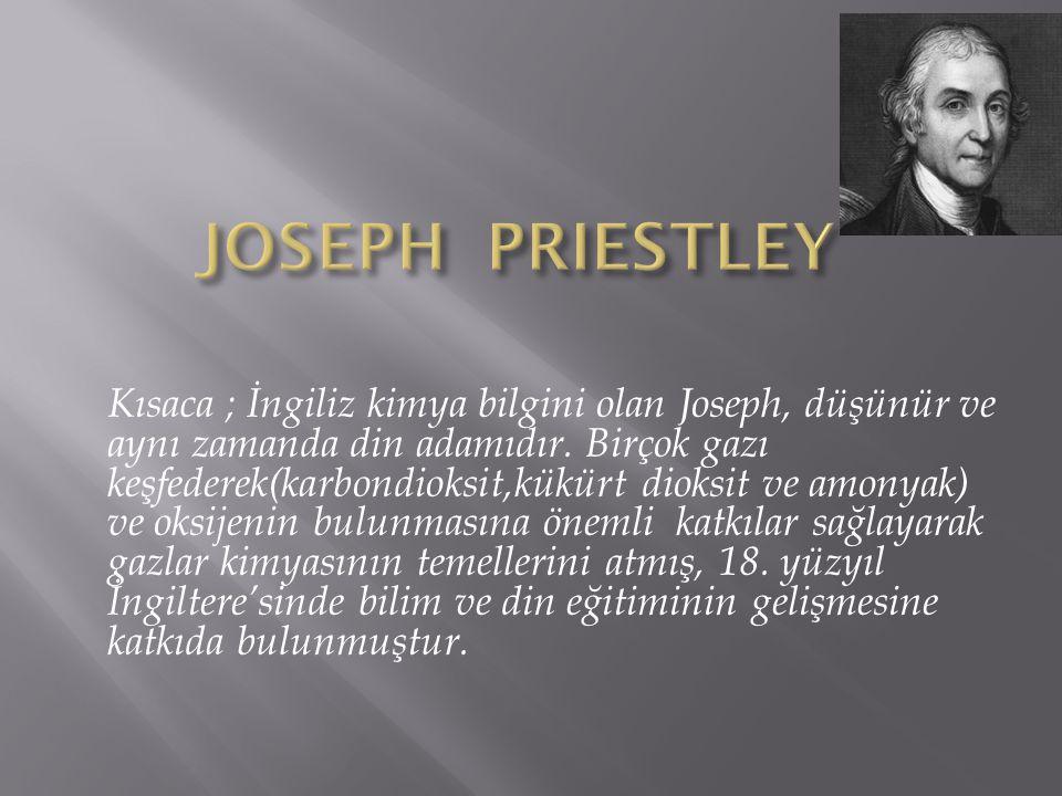 Kısaca ; İngiliz kimya bilgini olan Joseph, düşünür ve aynı zamanda din adamıdır. Birçok gazı keşfederek(karbondioksit,kükürt dioksit ve amonyak) ve o